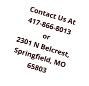 Contact Us At 417-866-8013 or 2301 N Belcrest, Springfield, MO 65803