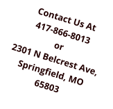 Contact Us At 417-866-8013 or 2301 N Belcrest Ave, Springfield, MO 65803
